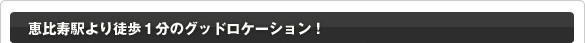 恵比寿駅より徒歩1分のグッドロケーション!